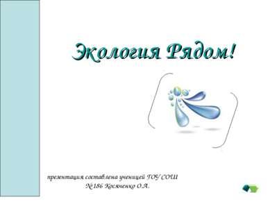 Экология Pядом! презентация составлена ученицей ГОУ СОШ № 186 Косяченко О.А.