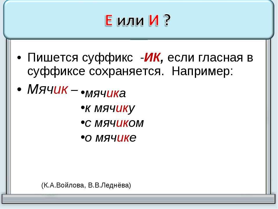 Пишется суффикс -ИК, если гласная в суффиксе сохраняется. Например: Мячик – м...