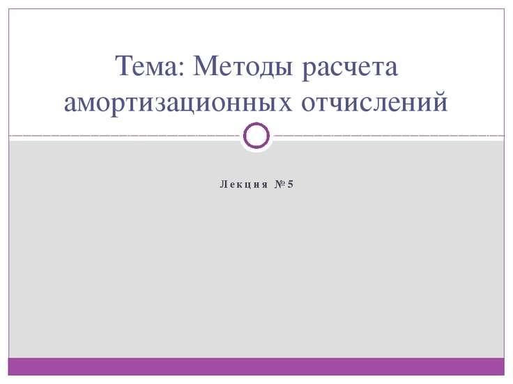 Лекция №5 Тема: Методы расчета амортизационных отчислений