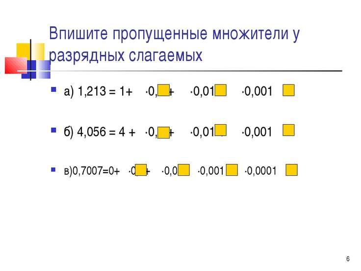 * Впишите пропущенные множители у разрядных слагаемых а) 1,213 = 1+ ∙0,1 + ∙0...