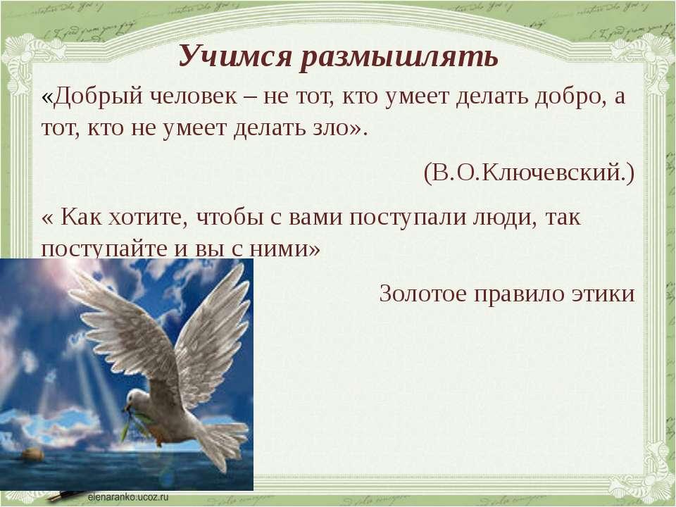 Учимся размышлять «Добрый человек – не тот, кто умеет делать добро, а тот, кт...