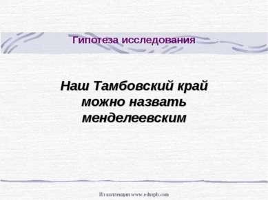 Гипотеза исследования Наш Тамбовский край можно назвать менделеевским Из колл...
