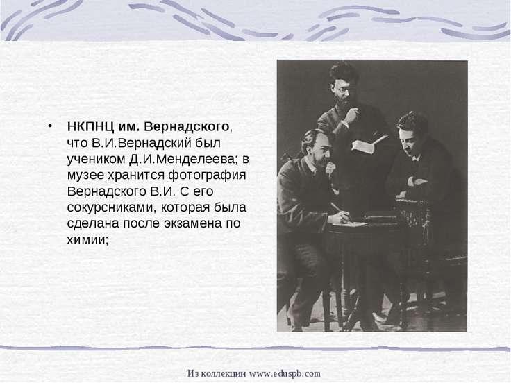 НКПНЦ им. Вернадского, что В.И.Вернадский был учеником Д.И.Менделеева; в музе...