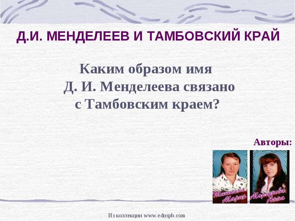 Д.И. МЕНДЕЛЕЕВ И ТАМБОВСКИЙ КРАЙ Авторы: Каким образом имя Д. И. Менделеева с...