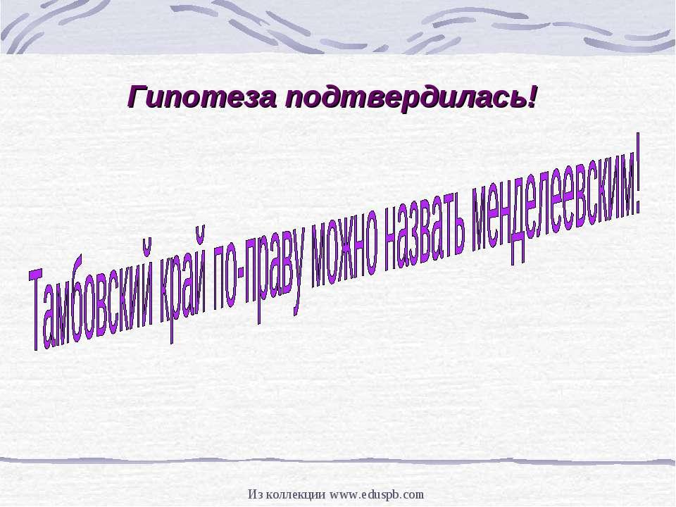 Гипотеза подтвердилась! Из коллекции www.eduspb.com Из коллекции www.eduspb.com