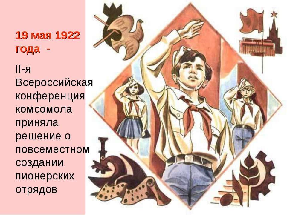 19 мая 1922 года - II-я Всероссийская конференция комсомола приняла решение ...