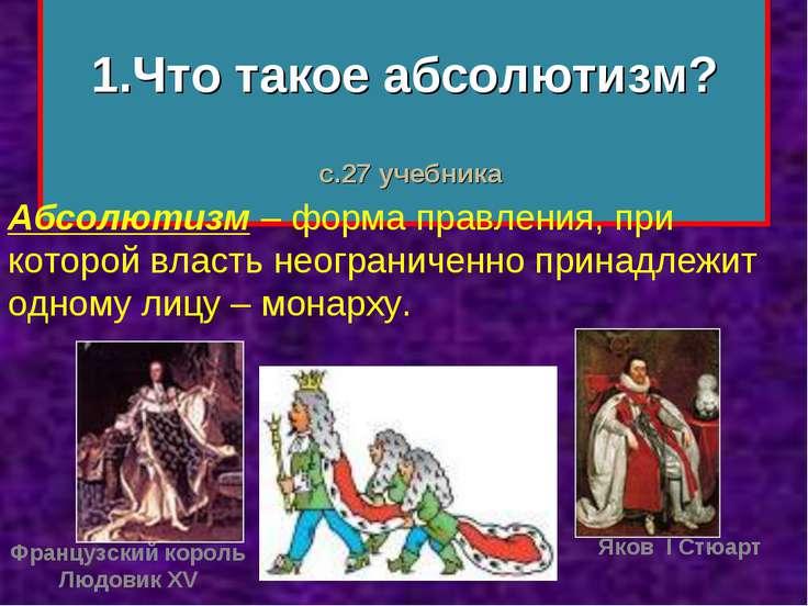 1.Что такое абсолютизм? Абсолютизм – форма правления, при которой власть неог...