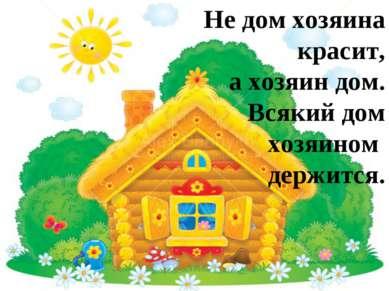 Не дом хозяина красит, а хозяин дом. Всякий дом хозяином держится.