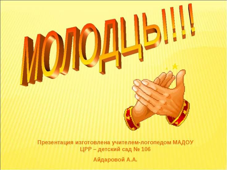 Презентация изготовлена учителем-логопедом МАДОУ ЦРР – детский сад № 106 Айда...