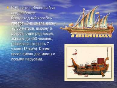В VII веке в Венеции был создан более быстроходный корабль - галера. Она имел...