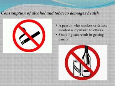 Consumption of alcohol and tobacco damages health A person who smokes or drin...