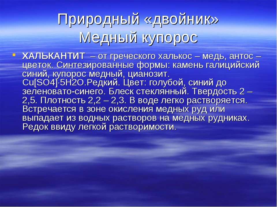 Природный «двойник» Медный купорос ХАЛЬКАНТИТ – от греческого халькос – медь,...
