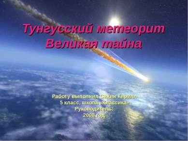 Тунгусский метеорит Великая тайна Работу выполнил Сахин Кирилл 5 класс, школа...