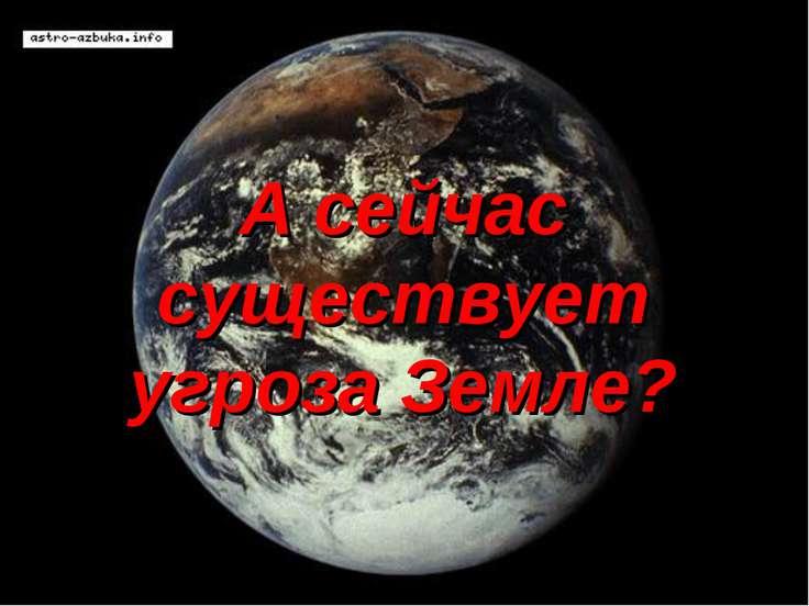 А сейчас существует угроза Земле?