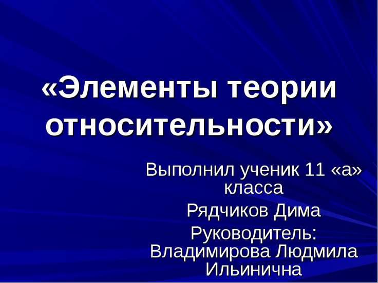 «Элементы теории относительности» Выполнил ученик 11 «а» класса Рядчиков Дима...