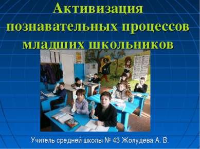 Активизация познавательных процессов младших школьников Учитель средней школы...