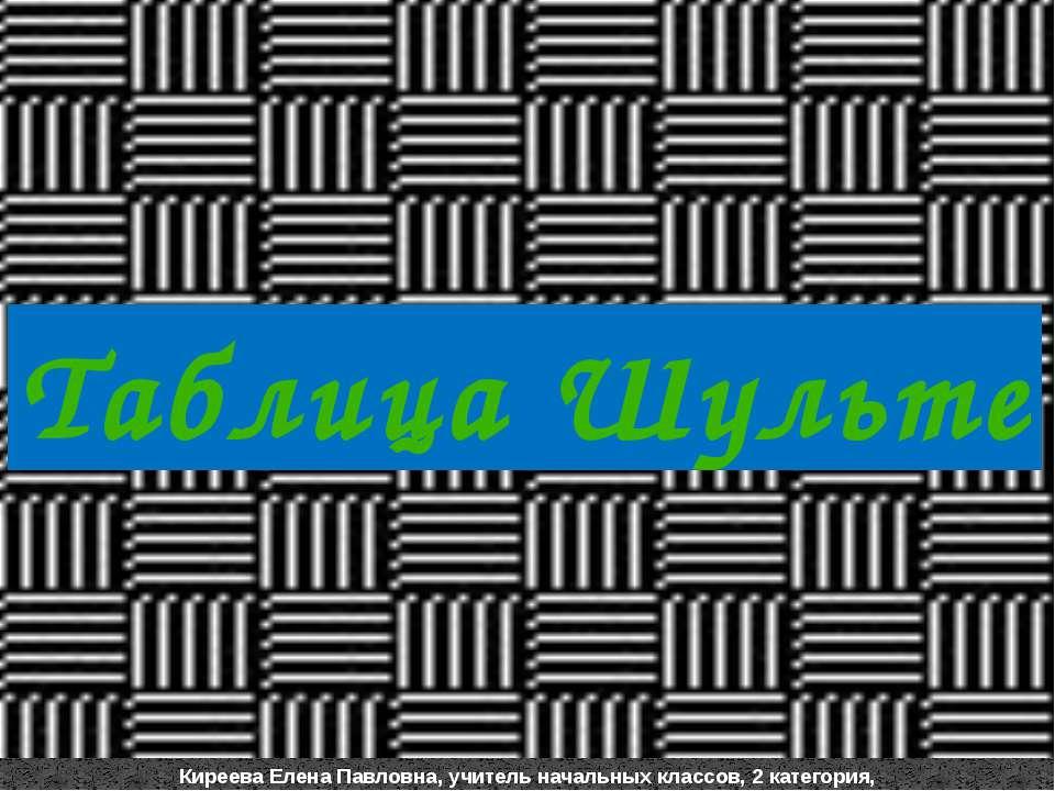 Таблица Шульте Киреева Елена Павловна, учитель начальных классов, 2 категория...