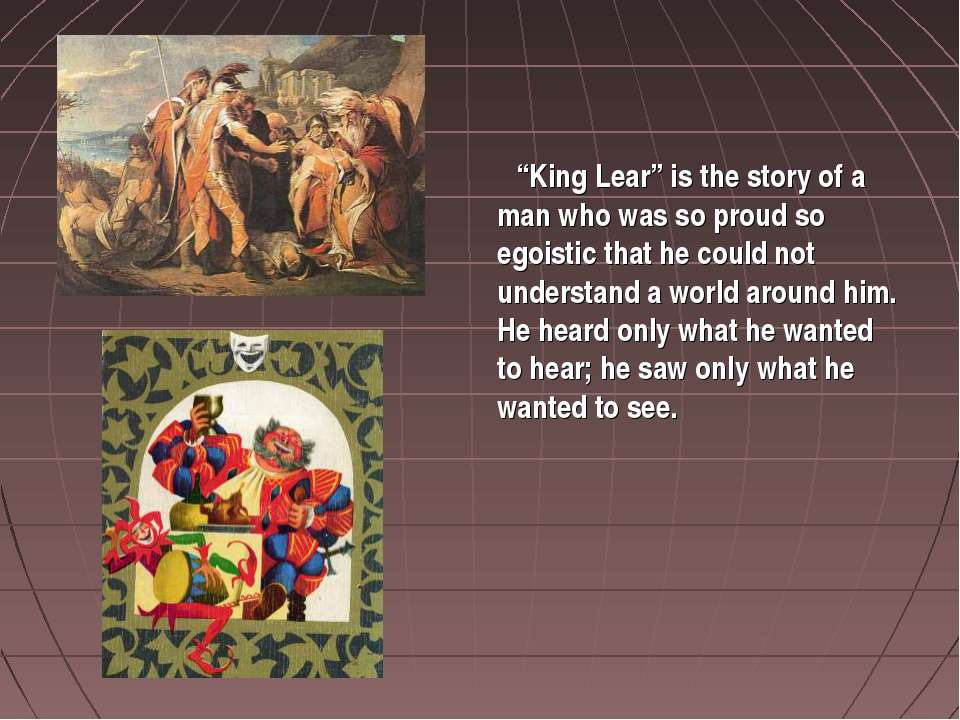 """King Lear"" is the story of a man who was so proud so egoistic that he could ..."