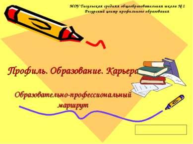 Профиль. Образование. Карьера Образовательно-профессиональный маршрут МОУ Тис...