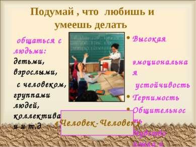 Подумай , что любишь и умеешь делать общаться с людьми: детьми, взрослыми, с ...