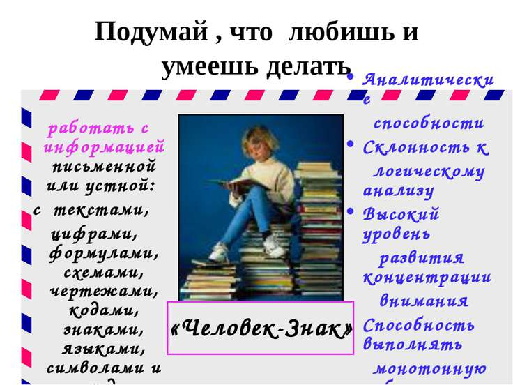 Подумай , что любишь и умеешь делать работать с информацией письменной или ус...