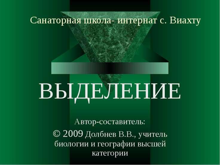 Санаторная школа- интернат с. Виахту ВЫДЕЛЕНИЕ Автор-составитель: © 2009 Долб...
