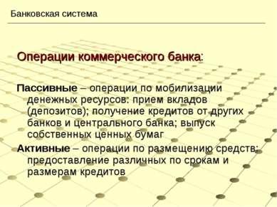 Операции коммерческого банка: Пассивные – операции по мобилизации денежных ре...