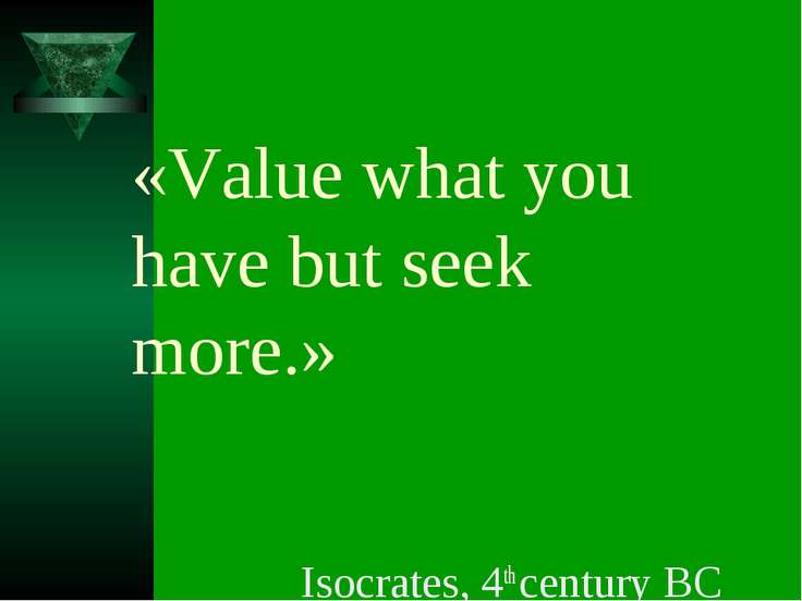 «Value what you have but seek more.» Isocrates, 4th century BC