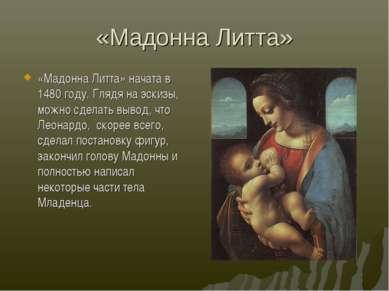 «Мадонна Литта» «Мадонна Литта» начата в 1480 году. Глядя на эскизы, можно сд...