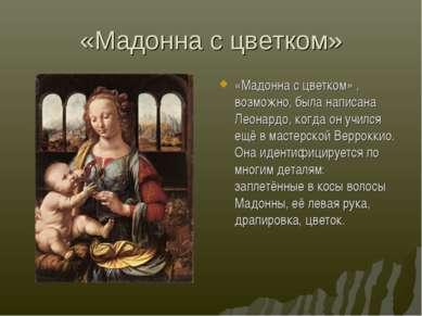 «Мадонна с цветком» «Мадонна с цветком» , возможно, была написана Леонардо, к...