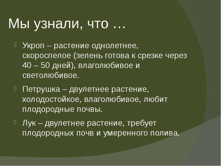 Мы узнали, что … Укроп – растение однолетнее, скороспелое (зелень готова к ср...