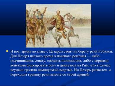 И вот, армия во главе с Цезарем стоит на берегу реки Рубикон. Для Цезаря наст...