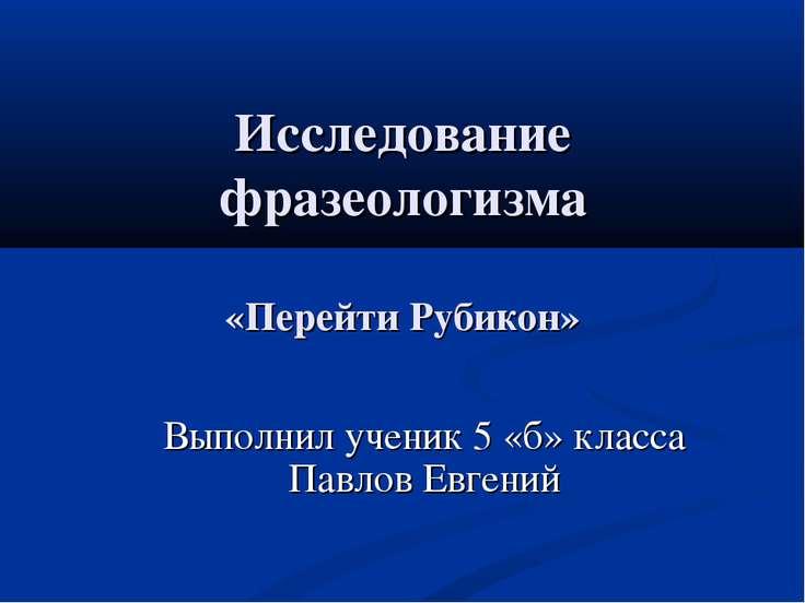 Исследование фразеологизма «Перейти Рубикон» Выполнил ученик 5 «б» класса Пав...