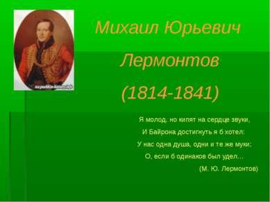 Михаил Юрьевич Лермонтов (1814-1841) Я молод, но кипят на сердце звуки, И Бай...