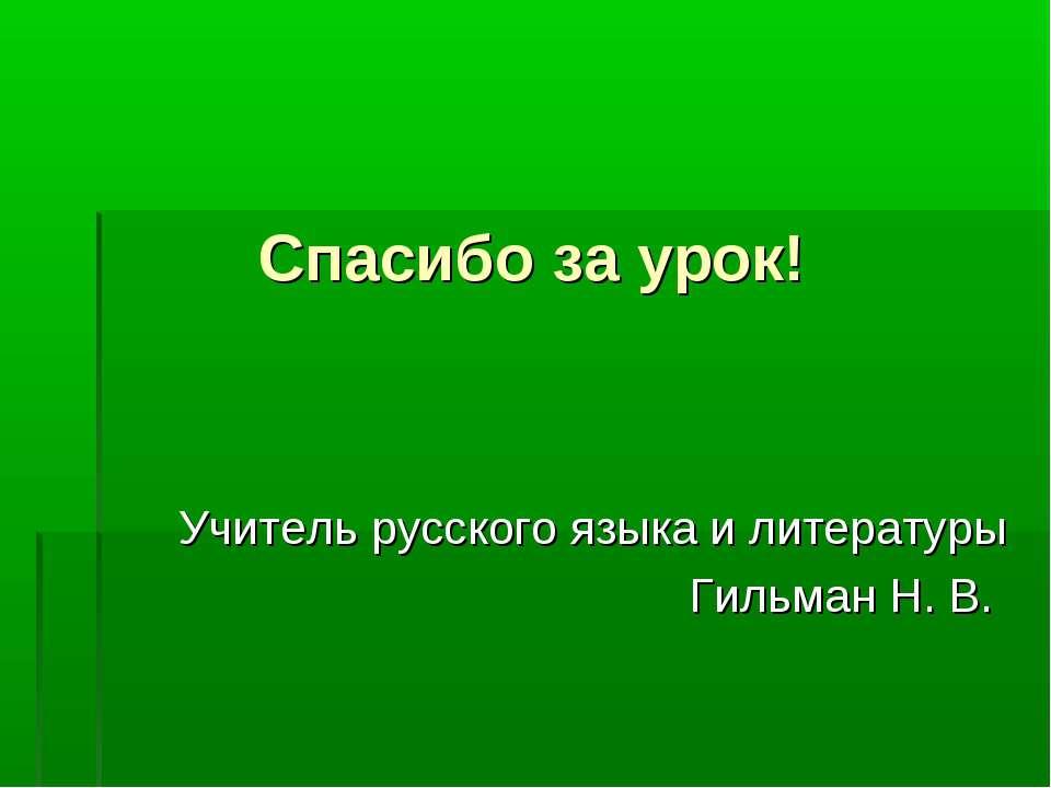 Спасибо за урок! Учитель русского языка и литературы Гильман Н. В.