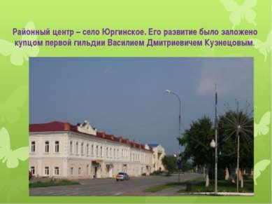 Районный центр – село Юргинское. Его развитие было заложено купцом первой гил...