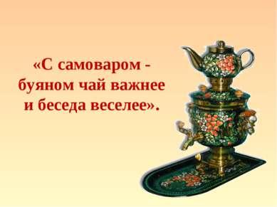«С самоваром - буяном чай важнее и беседа веселее».