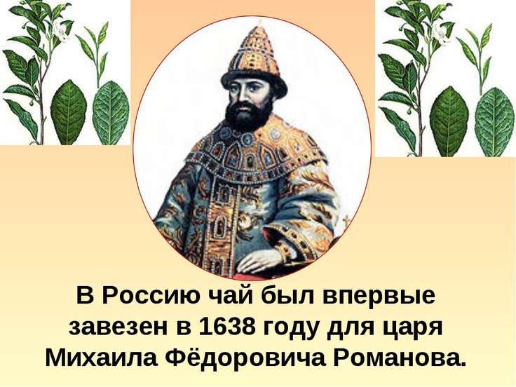 В Россию чай был впервые завезен в 1638 году для царя Михаила Фёдоровича Рома...