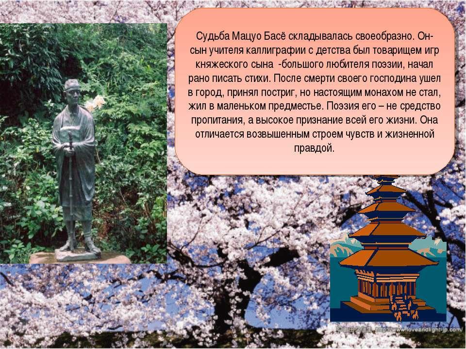 Судьба Мацуо Басё складывалась своеобразно. Он- сын учителя каллиграфии с дет...