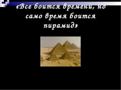 «Все боится времени, но само время боится пирамид»