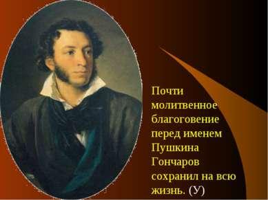 Почти молитвенное благоговение перед именем Пушкина Гончаров сохранил на всю ...