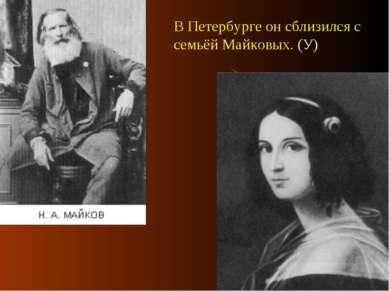 В Петербурге он сблизился с семьёй Майковых. (У)