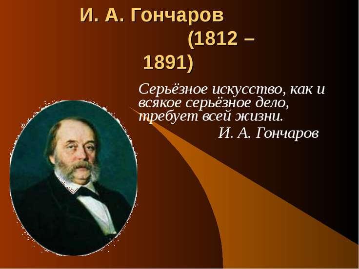И. А. Гончаров (1812 – 1891) Серьёзное искусство, как и всякое серьёзное дело...