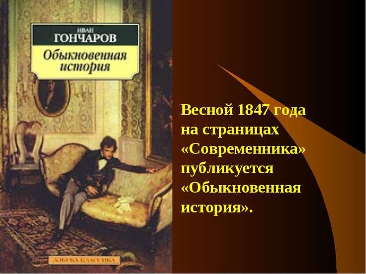Весной 1847 года на страницах «Современника» публикуется «Обыкновенная история».