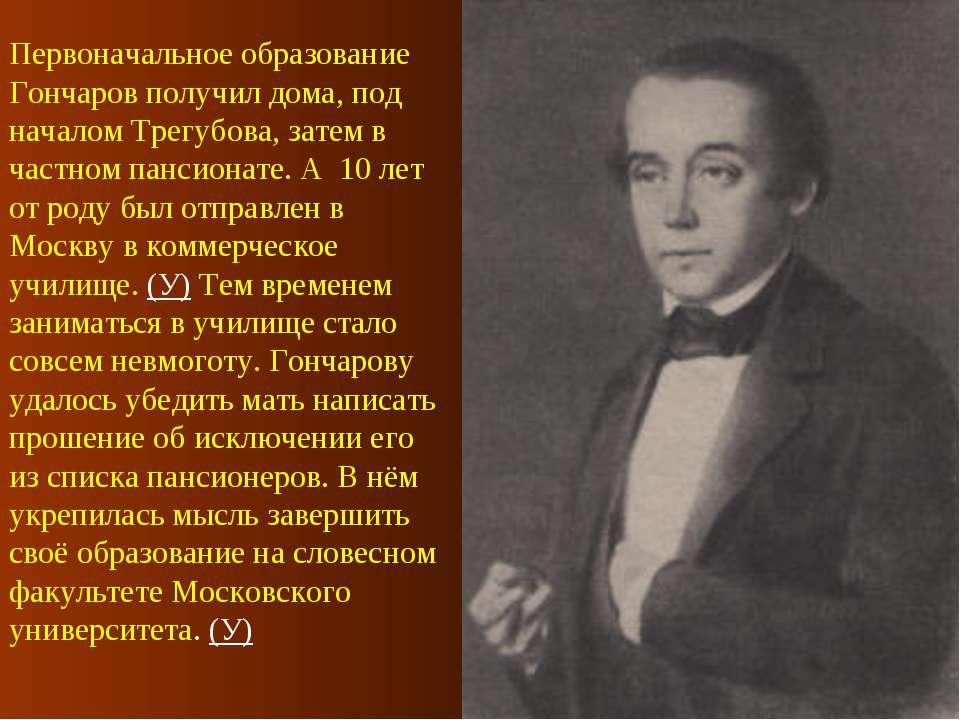 Первоначальное образование Гончаров получил дома, под началом Трегубова, зате...