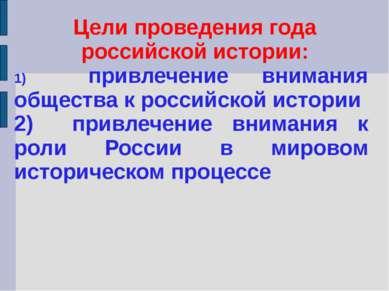 Цели проведения года российской истории: 1) привлечение внимания общества к р...