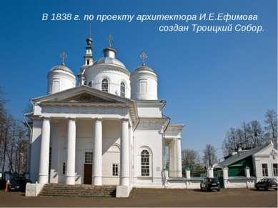 В 1838 г. по проекту архитектора И.Е.Ефимова создан Троицкий Собор.