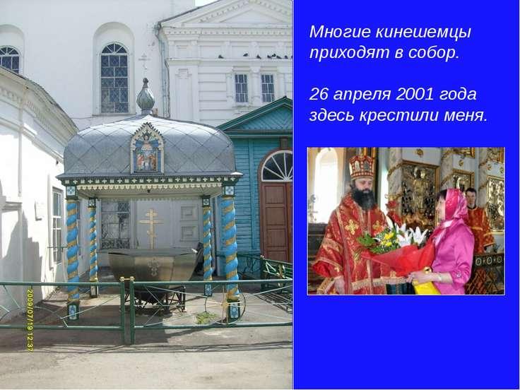 Многие кинешемцы приходят в собор. 26 апреля 2001 года здесь крестили меня.