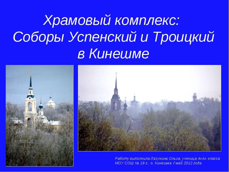Храмовый комплекс: Соборы Успенский и Троицкий в Кинешме Работу выполнила Лаз...