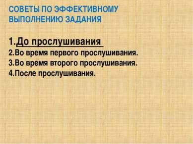 СОВЕТЫ ПО ЭФФЕКТИВНОМУ ВЫПОЛНЕНИЮ ЗАДАНИЯ До прослушивания Во время первого п...